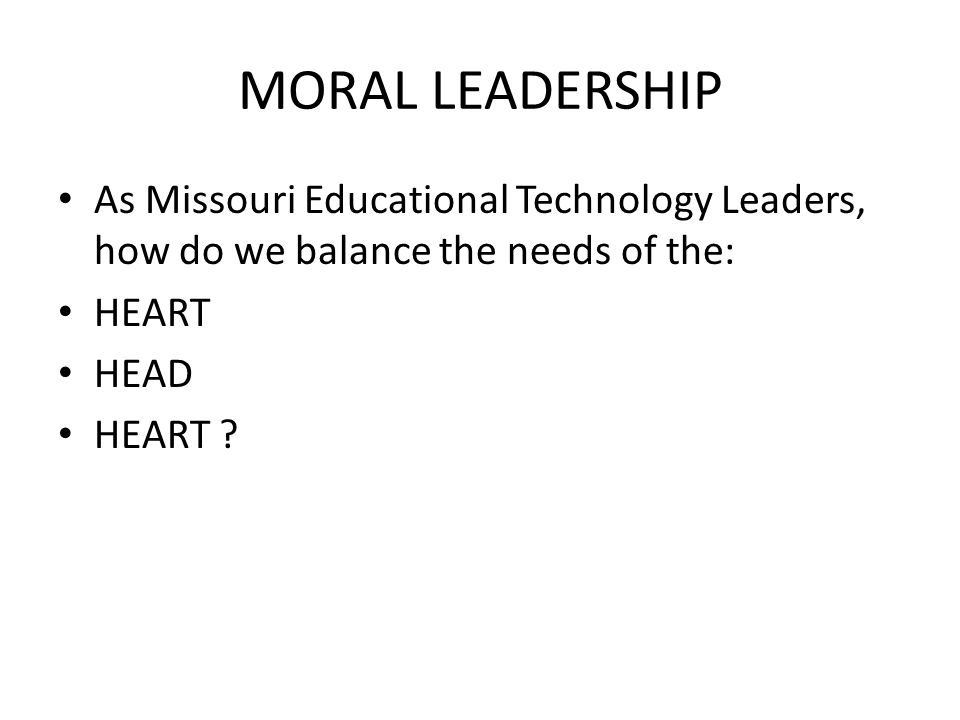 MORAL LEADERSHIP As Missouri Educational Technology Leaders, how do we balance the needs of the: HEART HEAD HEART