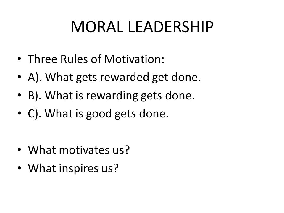 MORAL LEADERSHIP Three Rules of Motivation: A). What gets rewarded get done.