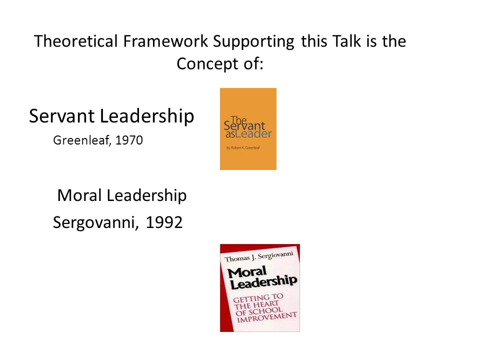 Theoretical Framework Supporting this Talk is the Concept of: Servant Leadership Greenleaf, 1970 Moral Leadership Sergovanni, 1992