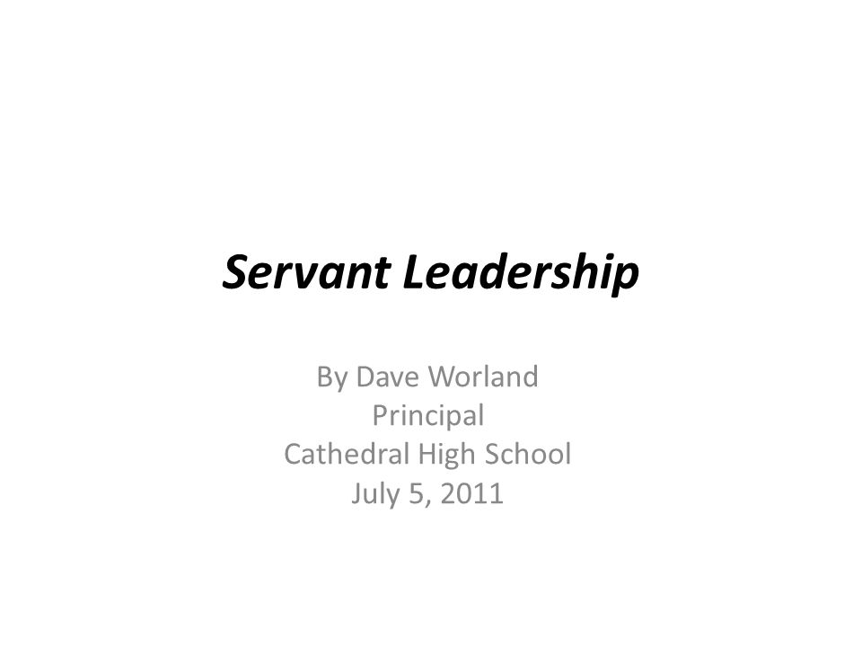 Servant Leadership By Dave Worland Principal Cathedral High School July 5, 2011