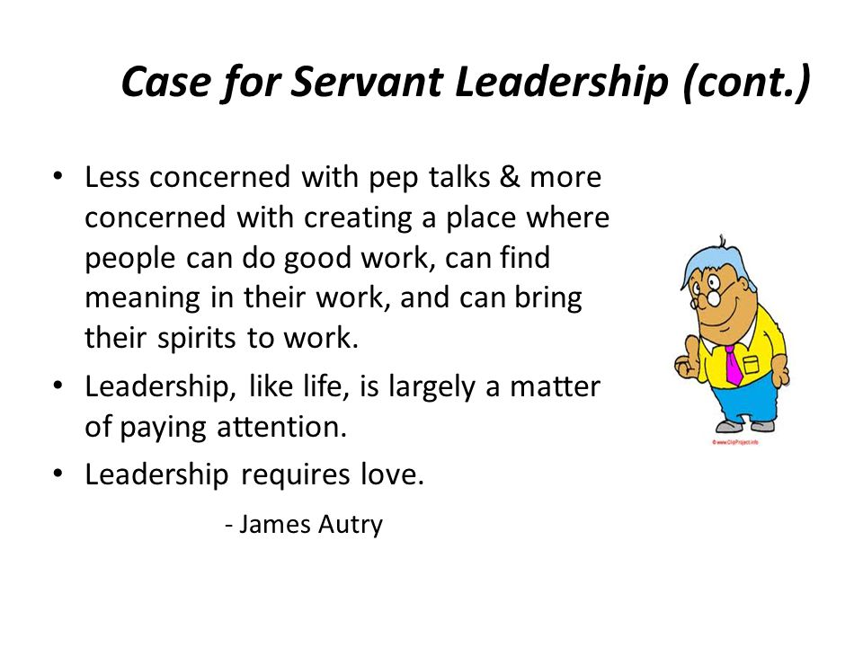Case for Servant Leadership (cont.) Less concerned with pep talks & more concerned with creating a place where people can do good work, can find meani