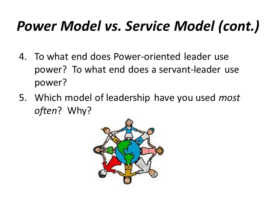Power Model vs. Service Model (cont.) 4.To what end does Power-oriented leader use power? To what end does a servant-leader use power? 5.Which model o
