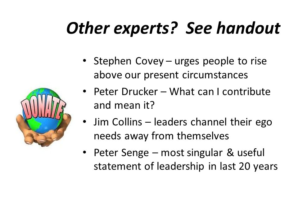 Other experts? See handout Stephen Covey – urges people to rise above our present circumstances Peter Drucker – What can I contribute and mean it? Jim
