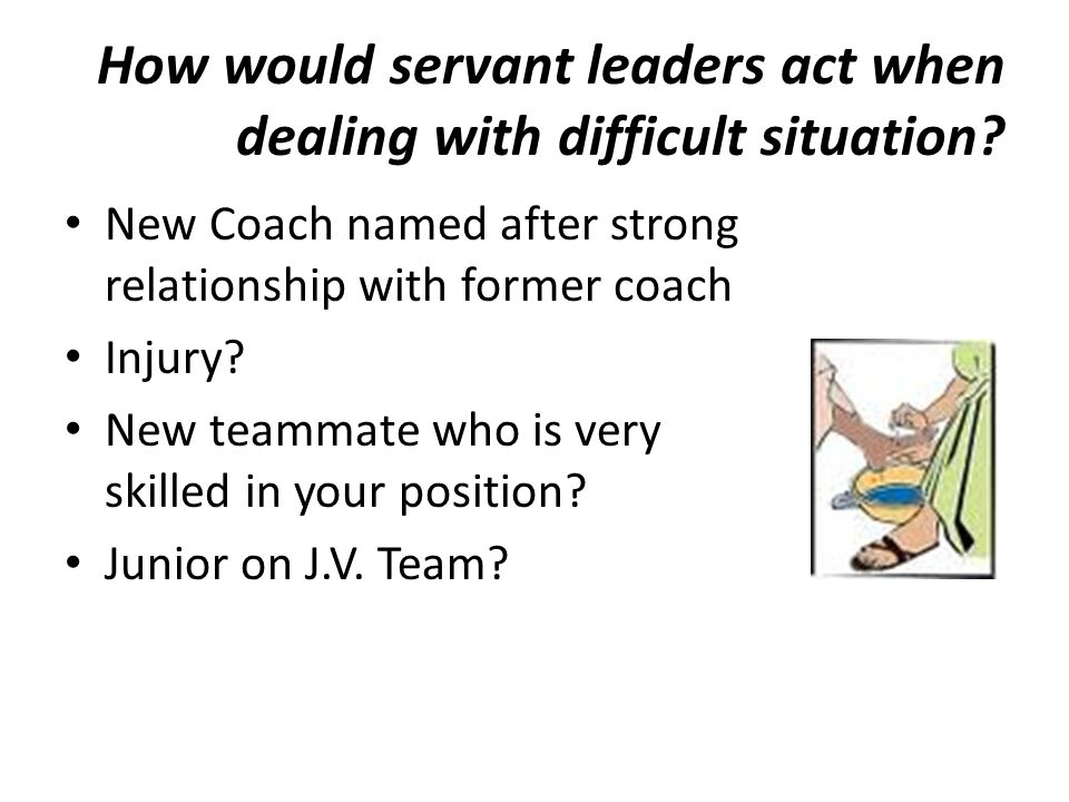 How would servant leaders act when dealing with difficult situation? New Coach named after strong relationship with former coach Injury? New teammate