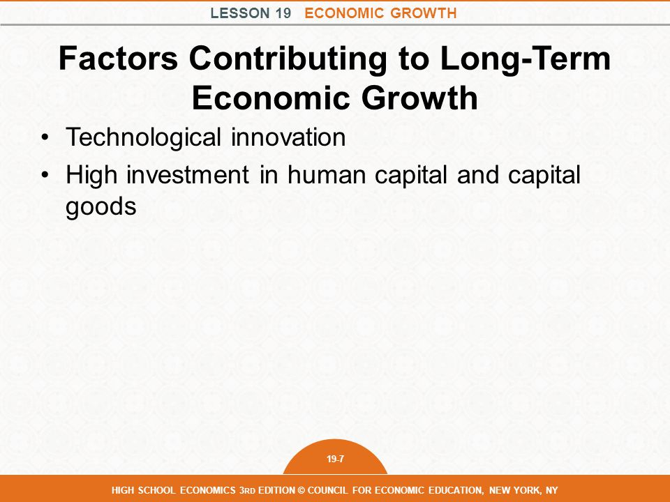 LESSON 19 ECONOMIC GROWTH 19-8 HIGH SCHOOL ECONOMICS 3 RD EDITION © COUNCIL FOR ECONOMIC EDUCATION, NEW YORK, NY Factors Contributing to Long-Term Economic Growth Technological innovation High investment in human capital and capital goods High level of economic freedom Strong incentives to save and invest Political stability Free trade Slower rates of population growth Low inflation