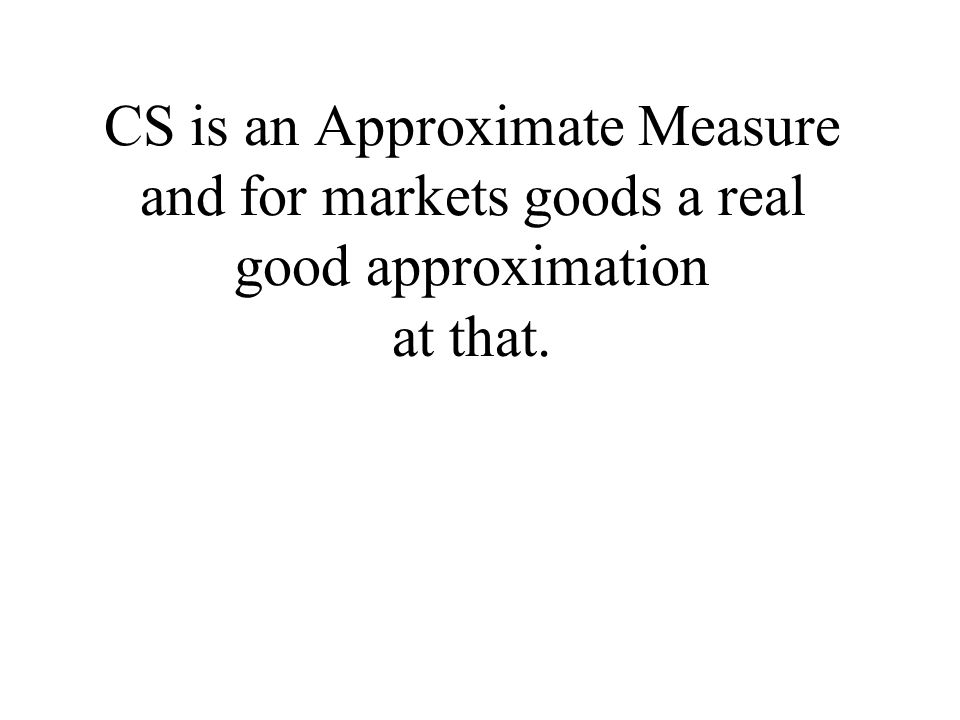CS is an Approximate Measure and for markets goods a real good approximation at that.