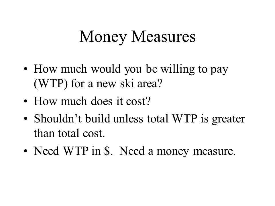 Money Measures How much would you be willing to pay (WTP) for a new ski area.