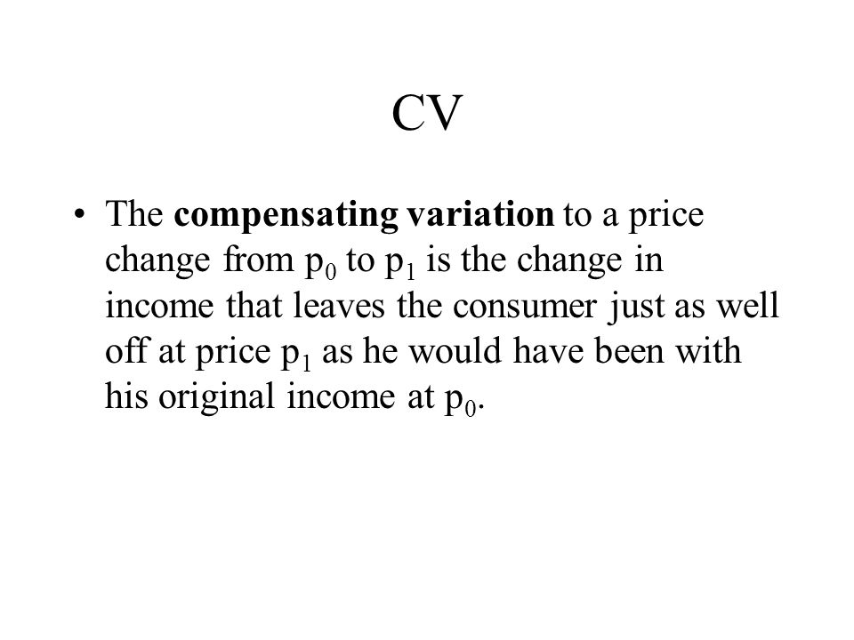 CV The compensating variation to a price change from p 0 to p 1 is the change in income that leaves the consumer just as well off at price p 1 as he would have been with his original income at p 0.