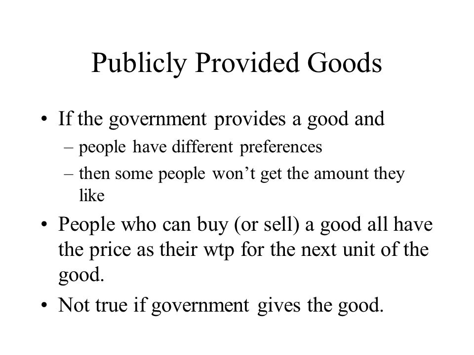 Publicly Provided Goods If the government provides a good and –people have different preferences –then some people won't get the amount they like People who can buy (or sell) a good all have the price as their wtp for the next unit of the good.