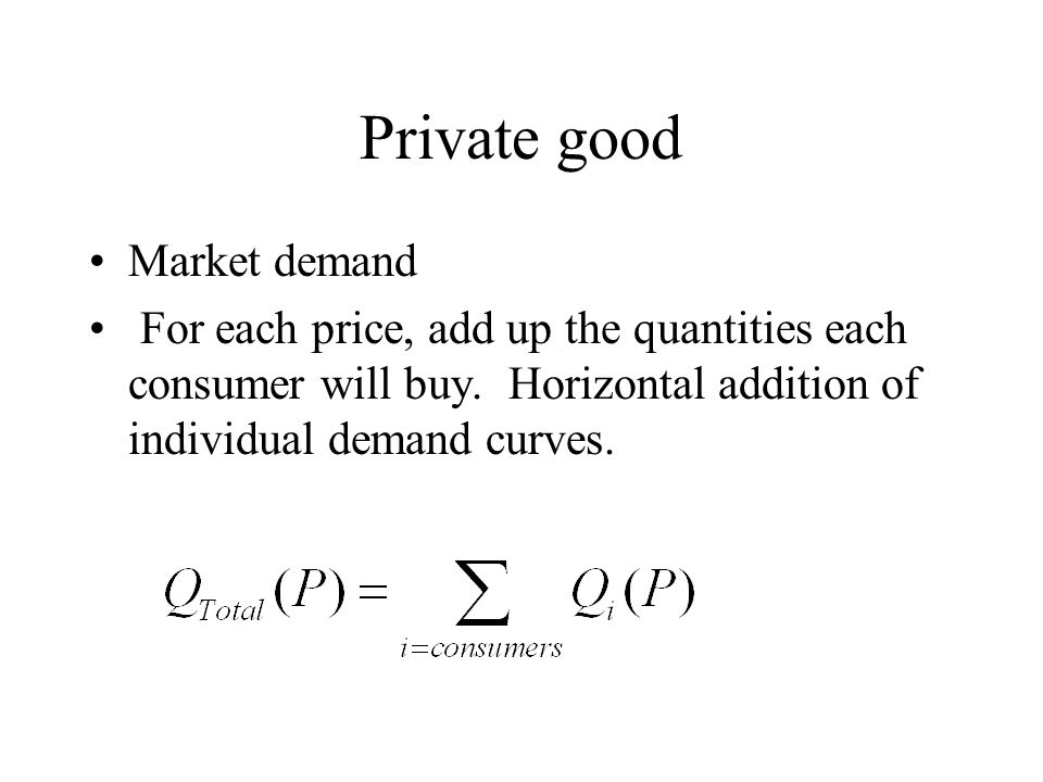 Private good Market demand For each price, add up the quantities each consumer will buy.