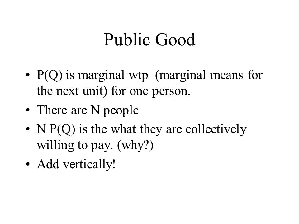Public Good P(Q) is marginal wtp (marginal means for the next unit) for one person.