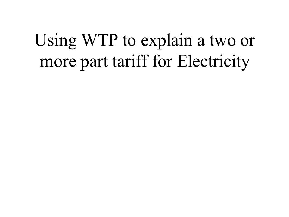 Using WTP to explain a two or more part tariff for Electricity