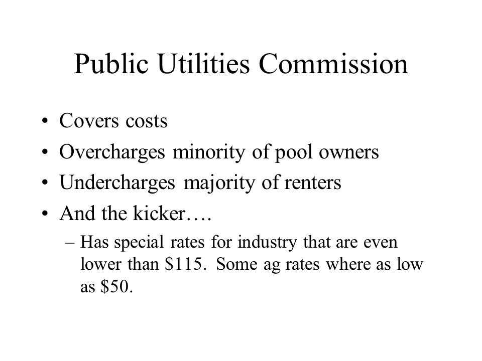Public Utilities Commission Covers costs Overcharges minority of pool owners Undercharges majority of renters And the kicker….