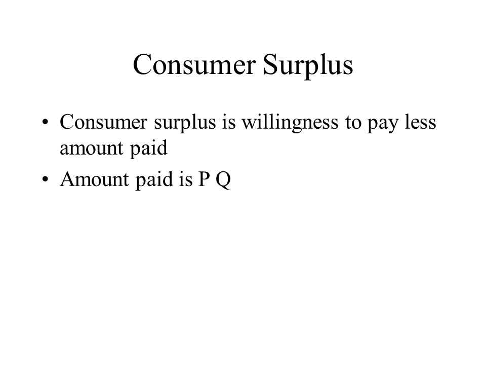 Consumer Surplus Consumer surplus is willingness to pay less amount paid Amount paid is P Q