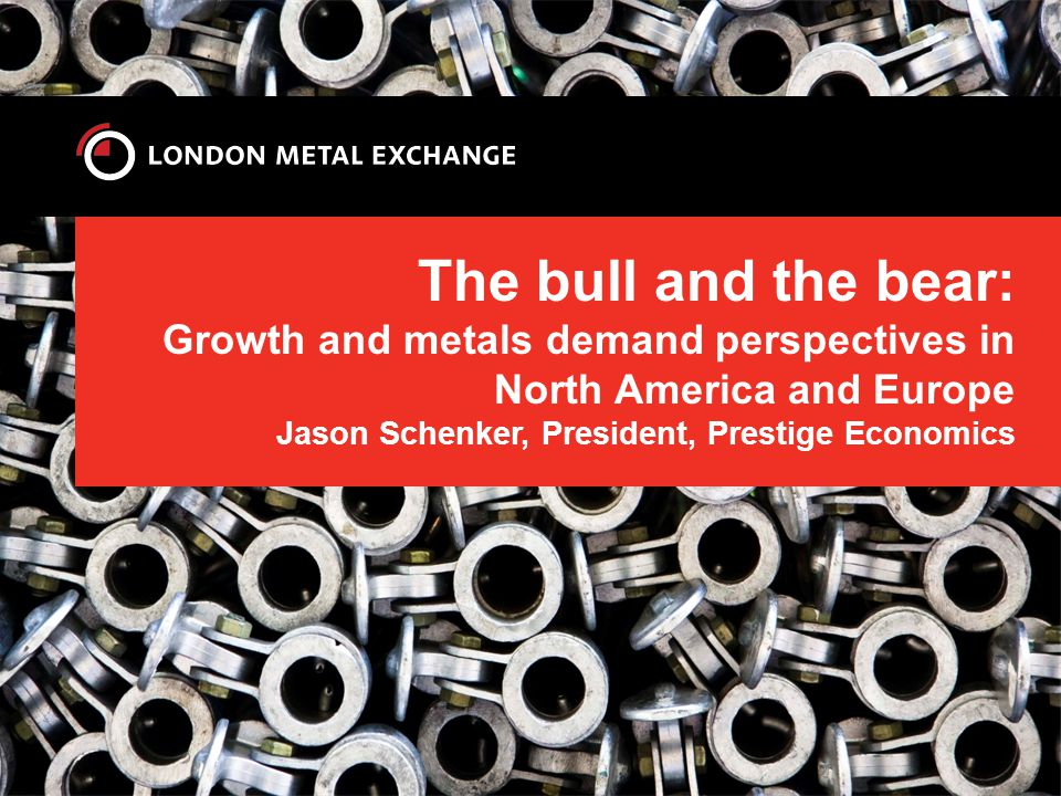 The bull and the bear: Growth and metals demand perspectives in North America and Europe Jason Schenker, President, Prestige Economics