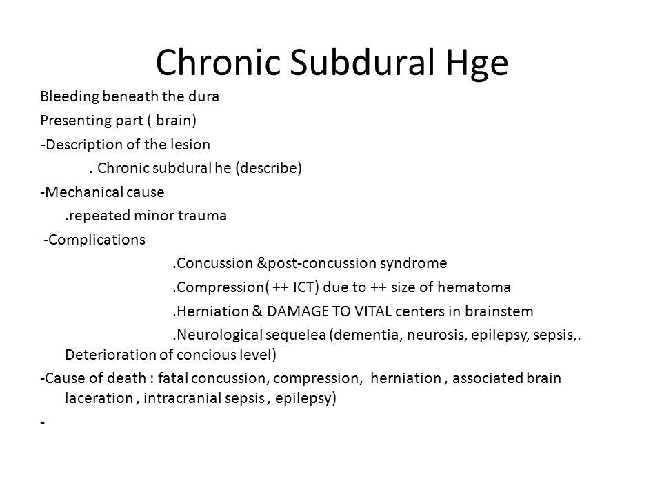Chronic Subdural Hge Bleeding beneath the dura Presenting part ( brain) -Description of the lesion. Chronic subdural he (describe) -Mechanical cause.r