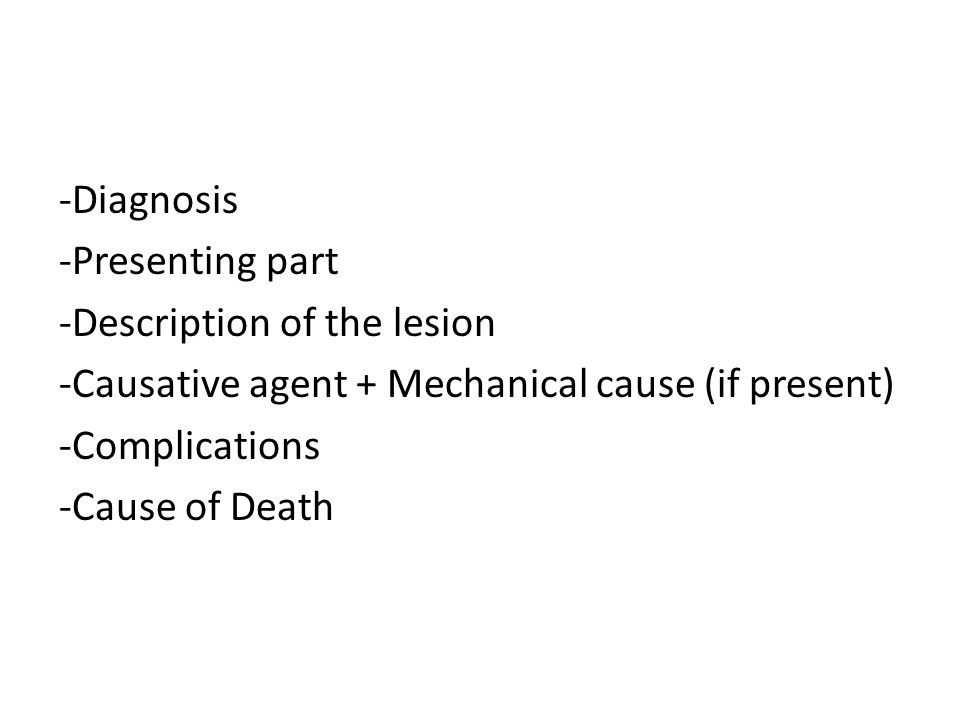 -Diagnosis -Presenting part -Description of the lesion -Causative agent + Mechanical cause (if present) -Complications -Cause of Death