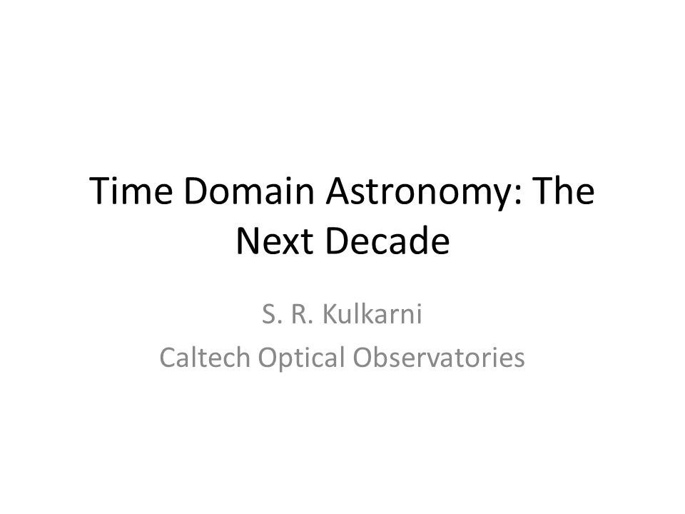 Time Domain Astronomy: The Next Decade S. R. Kulkarni Caltech Optical Observatories