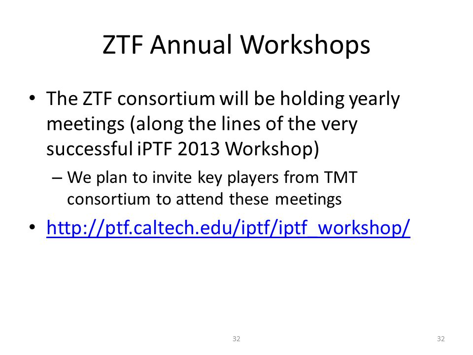 ZTF Annual Workshops The ZTF consortium will be holding yearly meetings (along the lines of the very successful iPTF 2013 Workshop) – We plan to invite key players from TMT consortium to attend these meetings http://ptf.caltech.edu/iptf/iptf_workshop/ 32