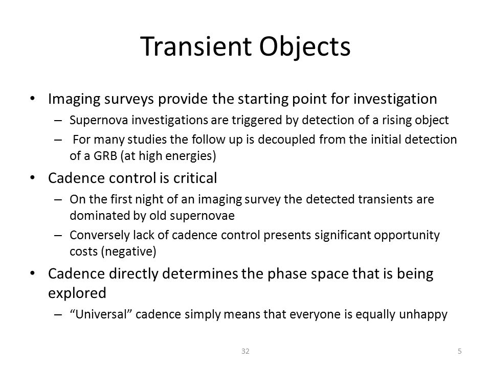 Transient Objects Imaging surveys provide the starting point for investigation – Supernova investigations are triggered by detection of a rising object – For many studies the follow up is decoupled from the initial detection of a GRB (at high energies) Cadence control is critical – On the first night of an imaging survey the detected transients are dominated by old supernovae – Conversely lack of cadence control presents significant opportunity costs (negative) Cadence directly determines the phase space that is being explored – Universal cadence simply means that everyone is equally unhappy 532