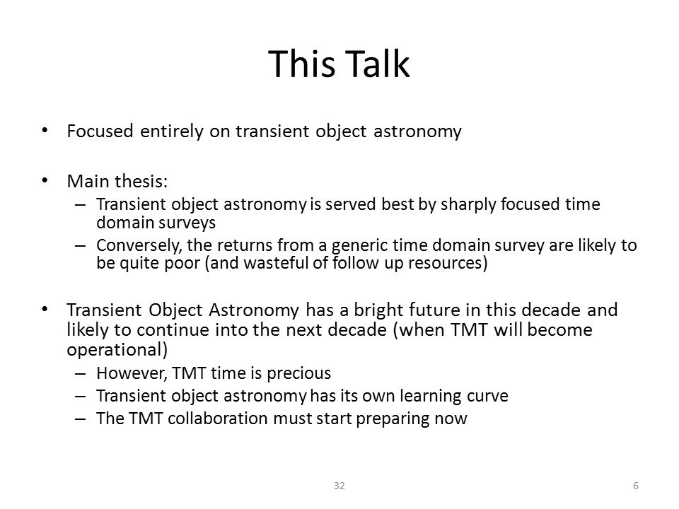 This Talk Focused entirely on transient object astronomy Main thesis: – Transient object astronomy is served best by sharply focused time domain surveys – Conversely, the returns from a generic time domain survey are likely to be quite poor (and wasteful of follow up resources) Transient Object Astronomy has a bright future in this decade and likely to continue into the next decade (when TMT will become operational) – However, TMT time is precious – Transient object astronomy has its own learning curve – The TMT collaboration must start preparing now 632