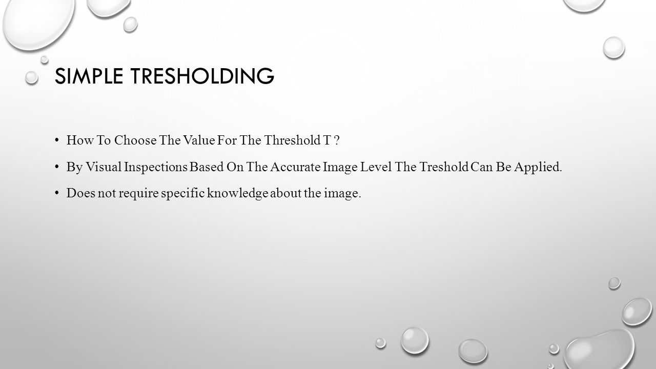 SIMPLE TRESHOLDING How To Choose The Value For The Threshold T ? By Visual Inspections Based On The Accurate Image Level The Treshold Can Be Applied.