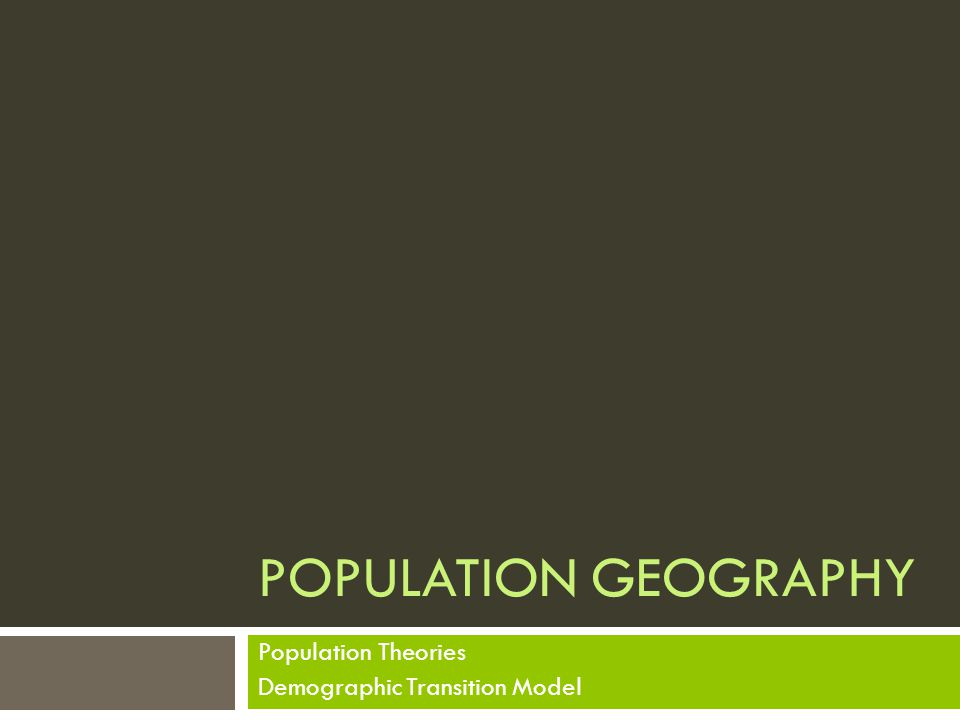 POPULATION GEOGRAPHY Population Theories Demographic Transition Model