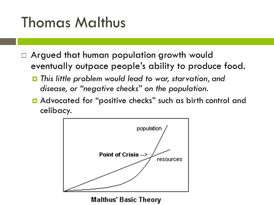Thomas Malthus  Argued that human population growth would eventually outpace people's ability to produce food.