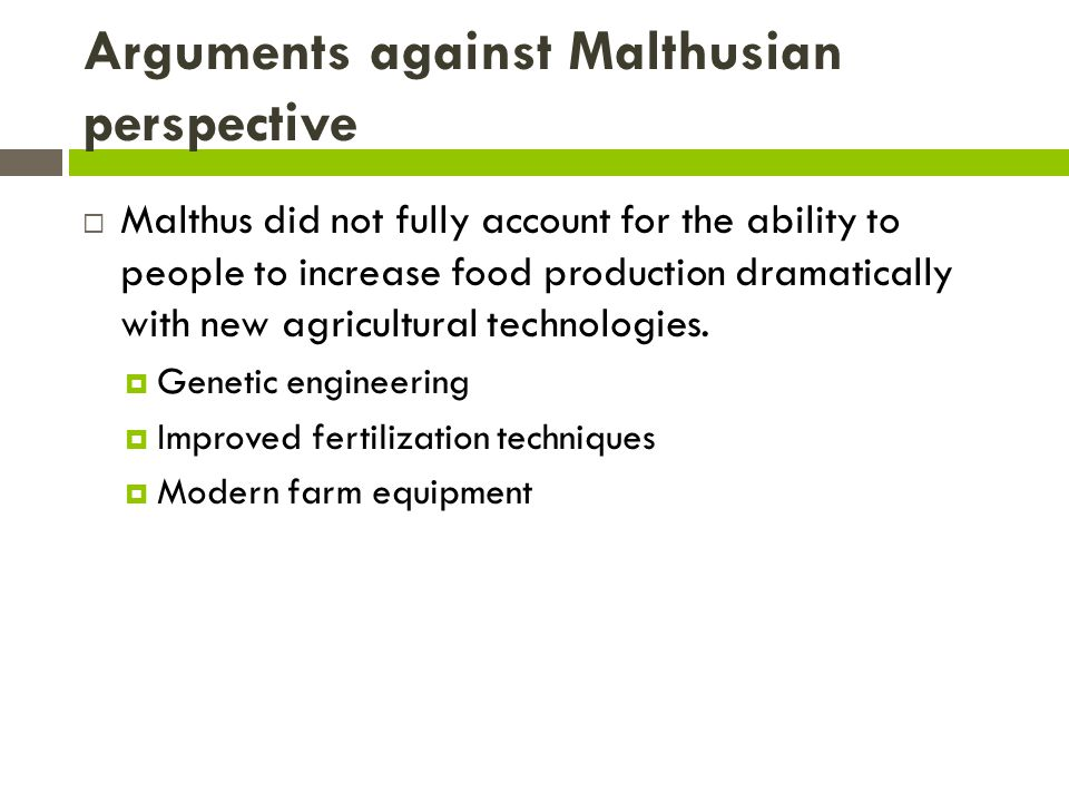 Arguments against Malthusian perspective  Malthus did not fully account for the ability to people to increase food production dramatically with new agricultural technologies.