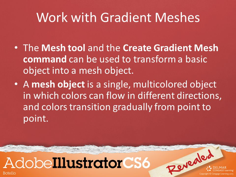 Work with Gradient Meshes The Mesh tool and the Create Gradient Mesh command can be used to transform a basic object into a mesh object.