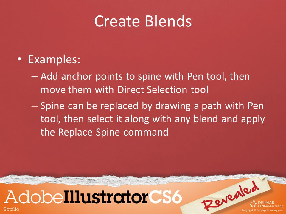 Create Blends Examples: – Add anchor points to spine with Pen tool, then move them with Direct Selection tool – Spine can be replaced by drawing a path with Pen tool, then select it along with any blend and apply the Replace Spine command