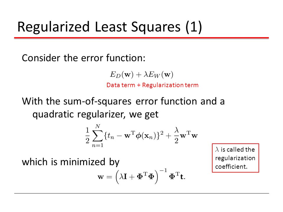 Regularized Least Squares (1) Consider the error function: With the sum-of-squares error function and a quadratic regularizer, we get which is minimiz