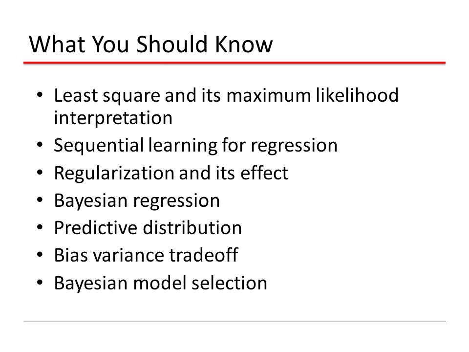 What You Should Know Least square and its maximum likelihood interpretation Sequential learning for regression Regularization and its effect Bayesian