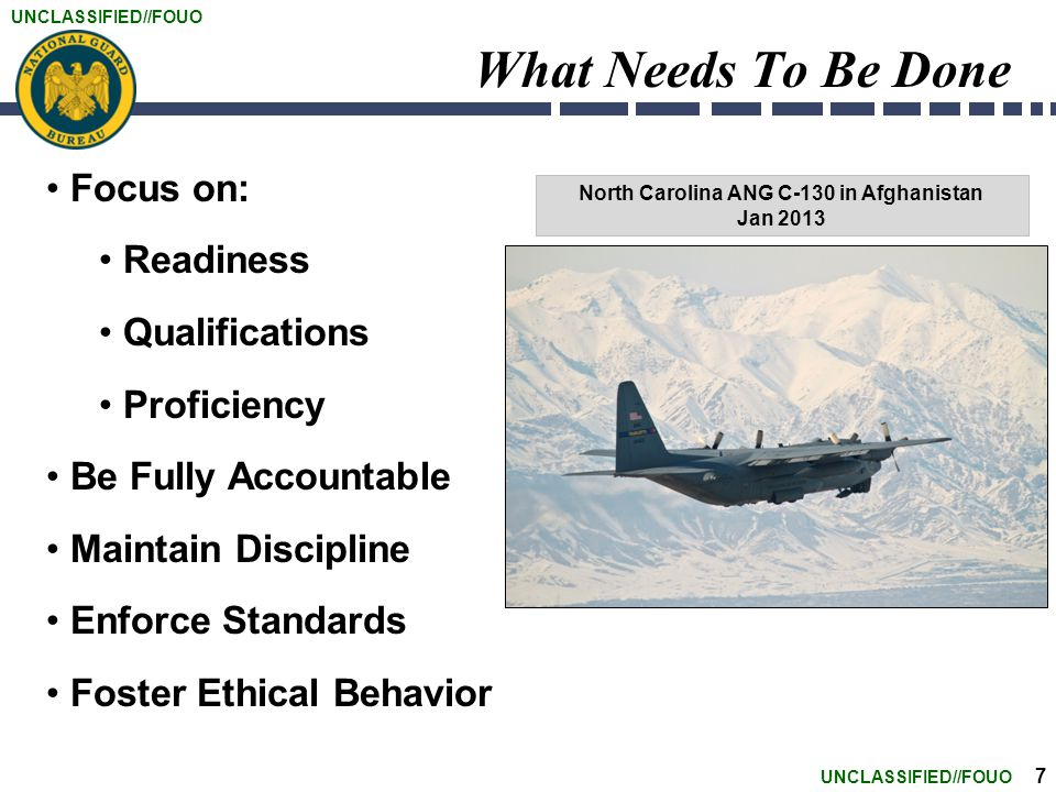 UNCLASSIFIED//FOUO 7 What Needs To Be Done Focus on: Readiness Qualifications Proficiency Be Fully Accountable Maintain Discipline Enforce Standards Foster Ethical Behavior North Carolina ANG C-130 in Afghanistan Jan 2013