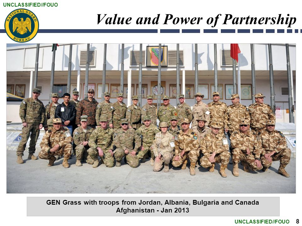 UNCLASSIFIED//FOUO 8 Value and Power of Partnership GEN Grass with troops from Jordan, Albania, Bulgaria and Canada Afghanistan - Jan 2013