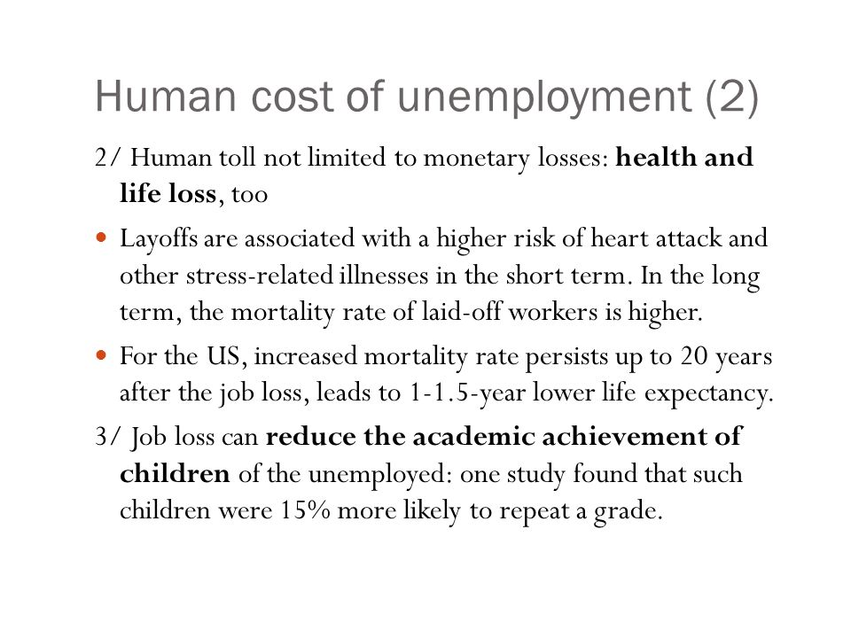 Human cost of unemployment (2) 2/ Human toll not limited to monetary losses: health and life loss, too Layoffs are associated with a higher risk of heart attack and other stress-related illnesses in the short term.