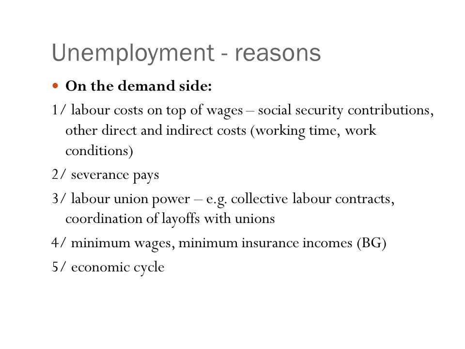 Unemployment - reasons On the demand side: 1/ labour costs on top of wages – social security contributions, other direct and indirect costs (working time, work conditions) 2/ severance pays 3/ labour union power – e.g.