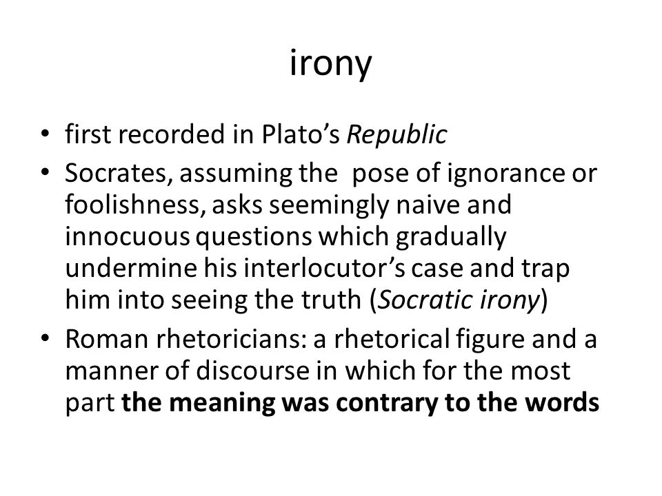 irony first recorded in Plato's Republic Socrates, assuming the pose of ignorance or foolishness, asks seemingly naive and innocuous questions which g