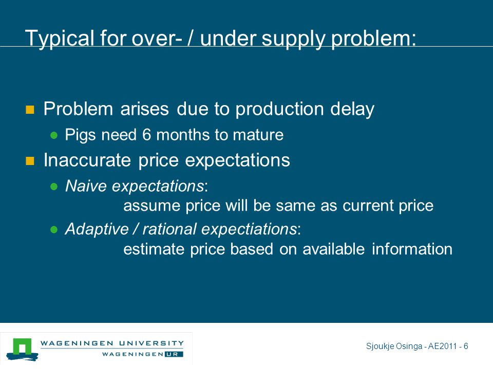 Typical for over- / under supply problem: Problem arises due to production delay Pigs need 6 months to mature Inaccurate price expectations Naive expectations: assume price will be same as current price Adaptive / rational expectiations: estimate price based on available information Sjoukje Osinga - AE2011 - 6