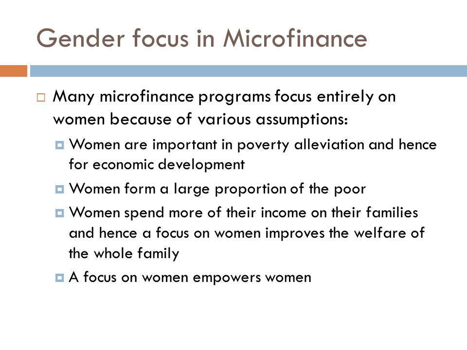 Gender focus in Microfinance  Many microfinance programs focus entirely on women because of various assumptions:  Women are important in poverty all