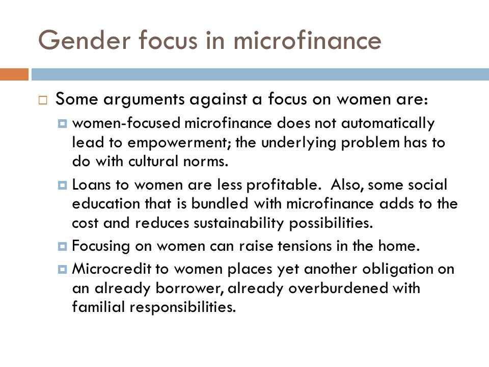 Gender focus in microfinance  Some arguments against a focus on women are:  women-focused microfinance does not automatically lead to empowerment; t