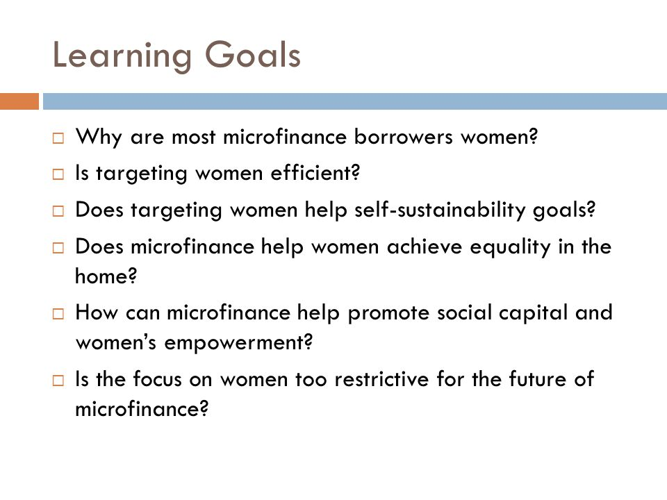 Learning Goals  Why are most microfinance borrowers women?  Is targeting women efficient?  Does targeting women help self-sustainability goals?  D