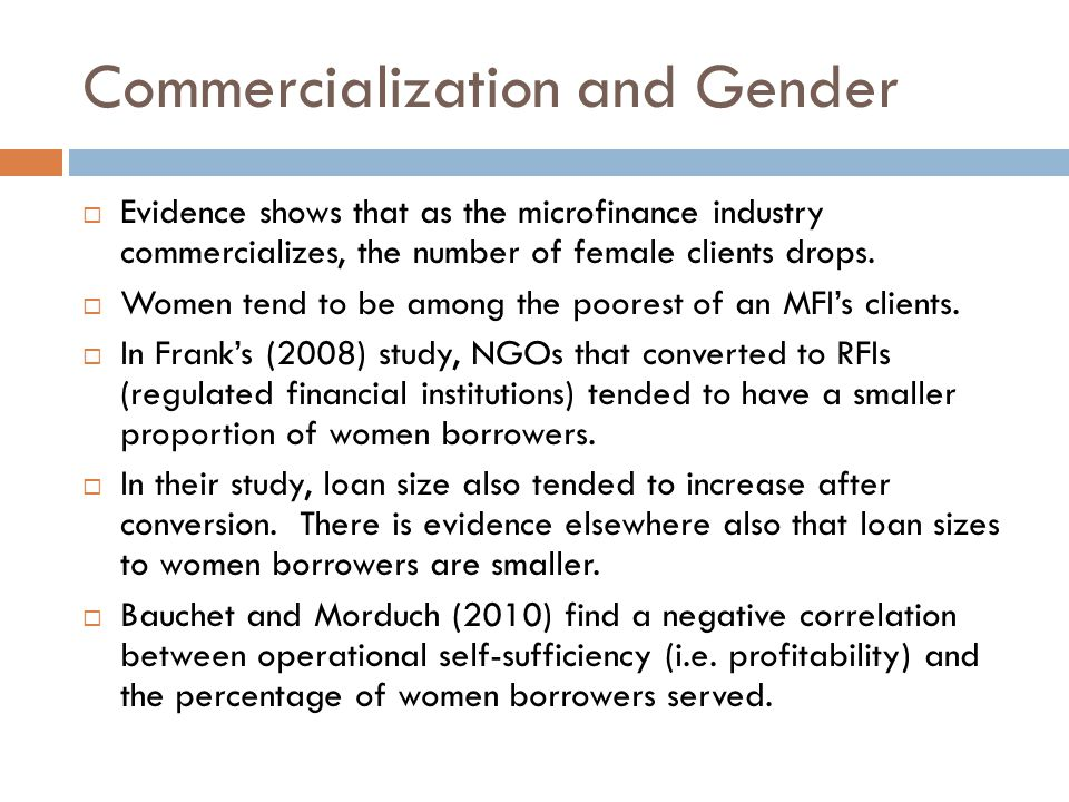 Commercialization and Gender  Evidence shows that as the microfinance industry commercializes, the number of female clients drops.  Women tend to be