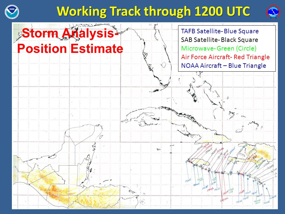 Working Track through 1200 UTC TAFB Satellite- Blue Square SAB Satellite- Black Square Microwave- Green (Circle) Air Force Aircraft- Red Triangle NOAA Aircraft – Blue Triangle Storm Analysis- Position Estimate