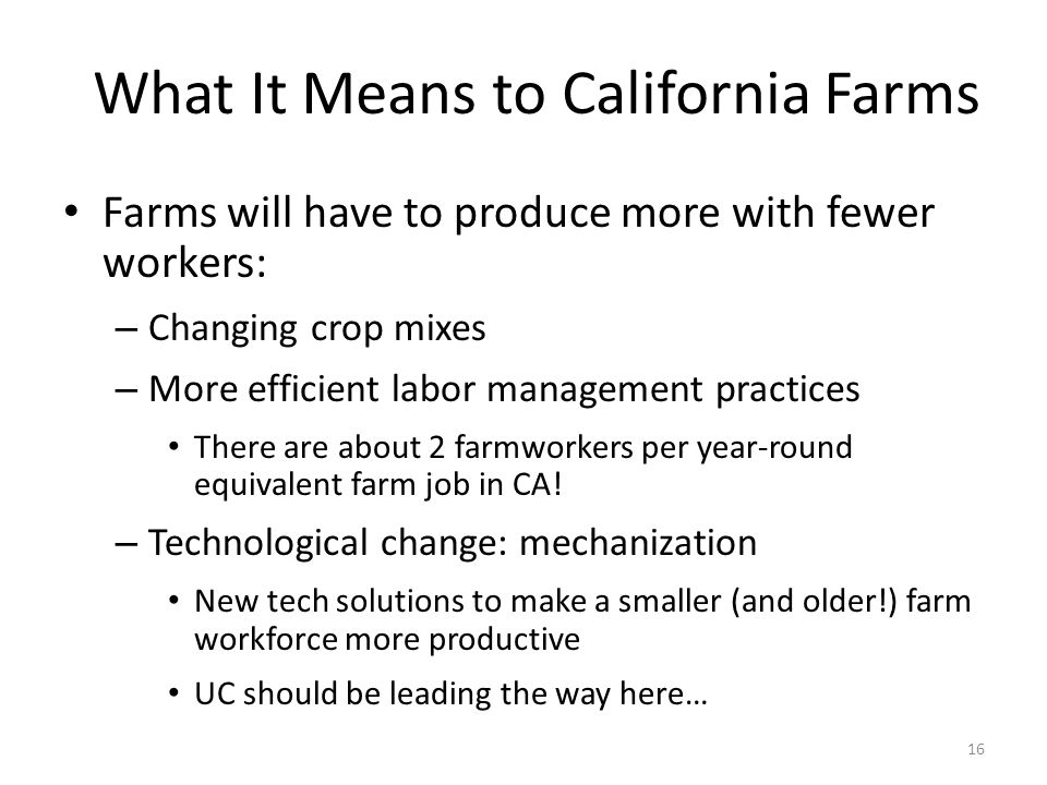 What It Means to California Farms Farms will have to produce more with fewer workers: – Changing crop mixes – More efficient labor management practices There are about 2 farmworkers per year-round equivalent farm job in CA.