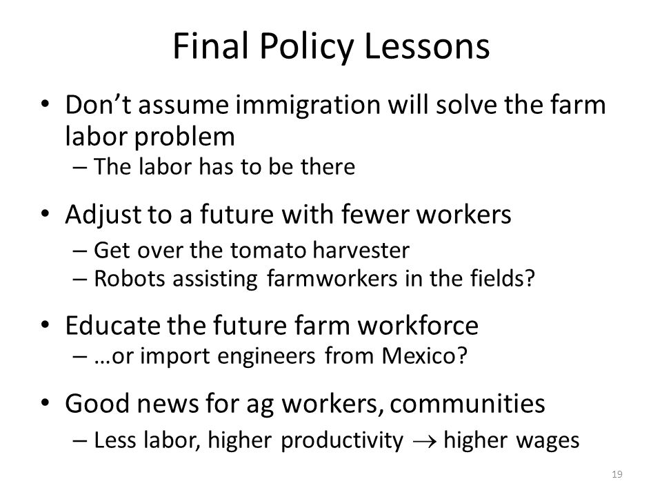 Final Policy Lessons Don't assume immigration will solve the farm labor problem – The labor has to be there Adjust to a future with fewer workers – Get over the tomato harvester – Robots assisting farmworkers in the fields.