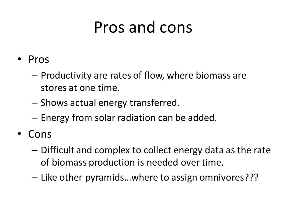 Pros and cons Pros – Productivity are rates of flow, where biomass are stores at one time. – Shows actual energy transferred. – Energy from solar radi