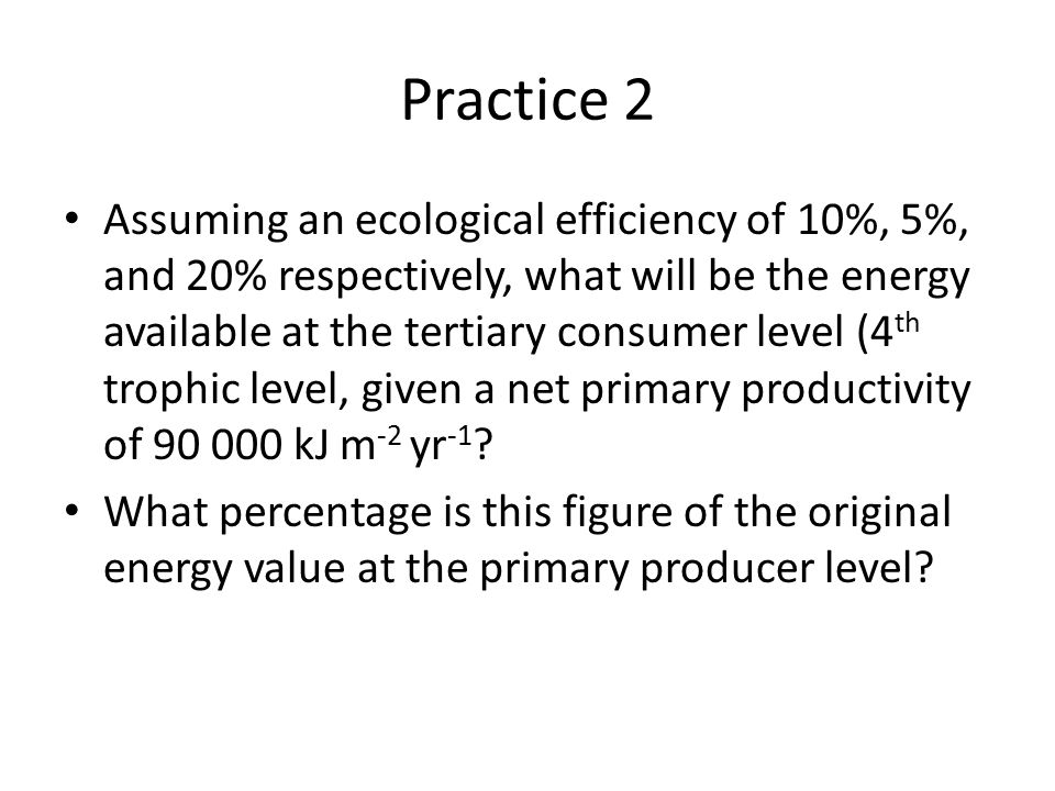 Practice 2 Assuming an ecological efficiency of 10%, 5%, and 20% respectively, what will be the energy available at the tertiary consumer level (4 th