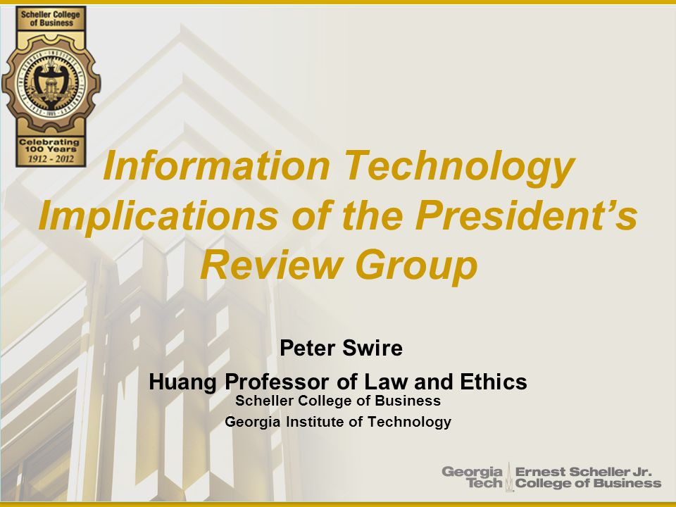 Information Technology Implications of the President's Review Group Peter Swire Huang Professor of Law and Ethics Scheller College of Business Georgia Institute of Technology