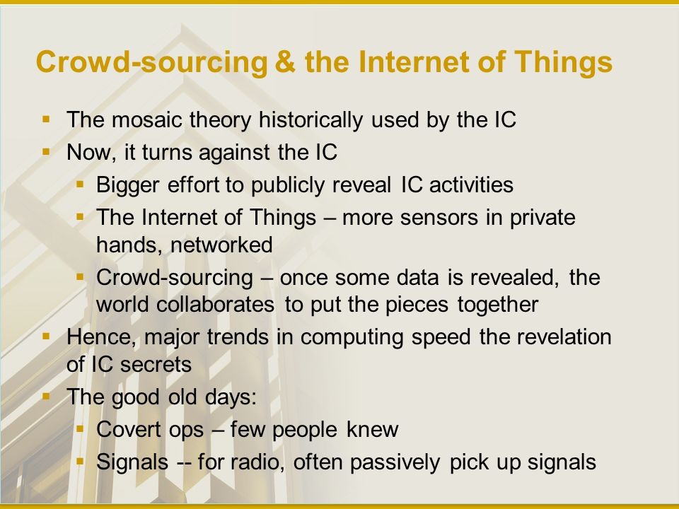 Crowd-sourcing & the Internet of Things  The mosaic theory historically used by the IC  Now, it turns against the IC  Bigger effort to publicly reveal IC activities  The Internet of Things – more sensors in private hands, networked  Crowd-sourcing – once some data is revealed, the world collaborates to put the pieces together  Hence, major trends in computing speed the revelation of IC secrets  The good old days:  Covert ops – few people knew  Signals -- for radio, often passively pick up signals
